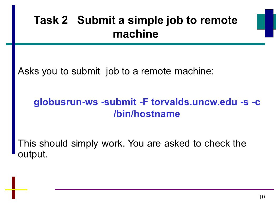 Task 2 Submit a simple job to remote machine Asks you to submit job to a remote machine: globusrun-ws -submit -F torvalds.uncw.edu -s -c /bin/hostname This should simply work.