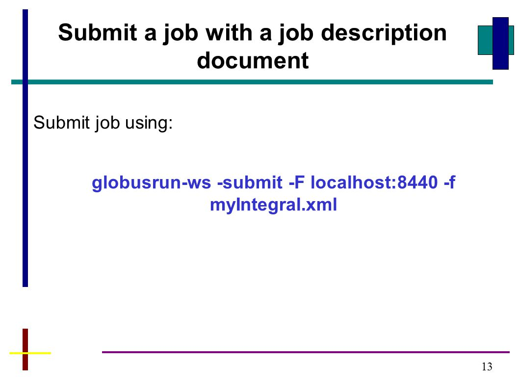 Submit job using: globusrun-ws -submit -F localhost:8440 -f myIntegral.xml 13 Submit a job with a job description document