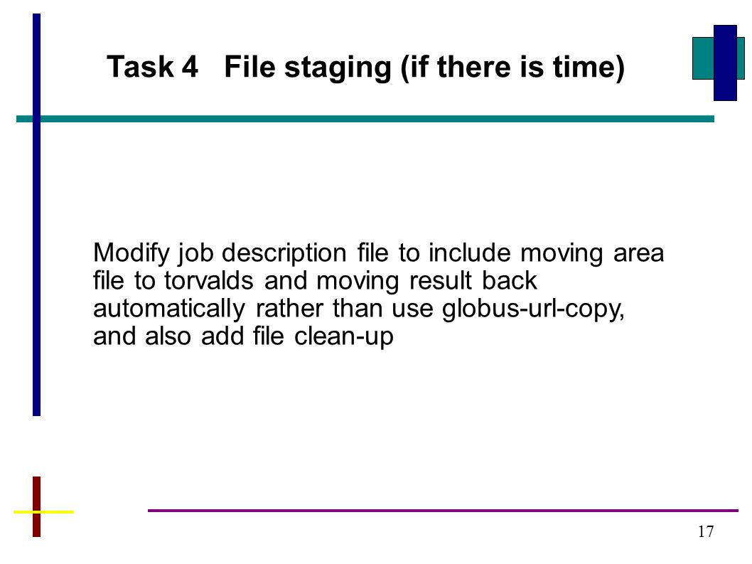 17 Task 4 File staging (if there is time) Modify job description file to include moving area file to torvalds and moving result back automatically rather than use globus-url-copy, and also add file clean-up