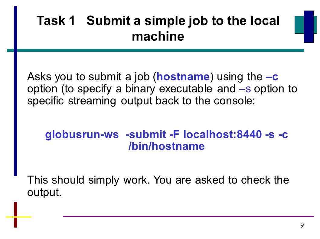 Task 1 Submit a simple job to the local machine Asks you to submit a job (hostname) using the –c option (to specify a binary executable and –s option to specific streaming output back to the console: globusrun-ws -submit -F localhost:8440 -s -c /bin/hostname This should simply work.