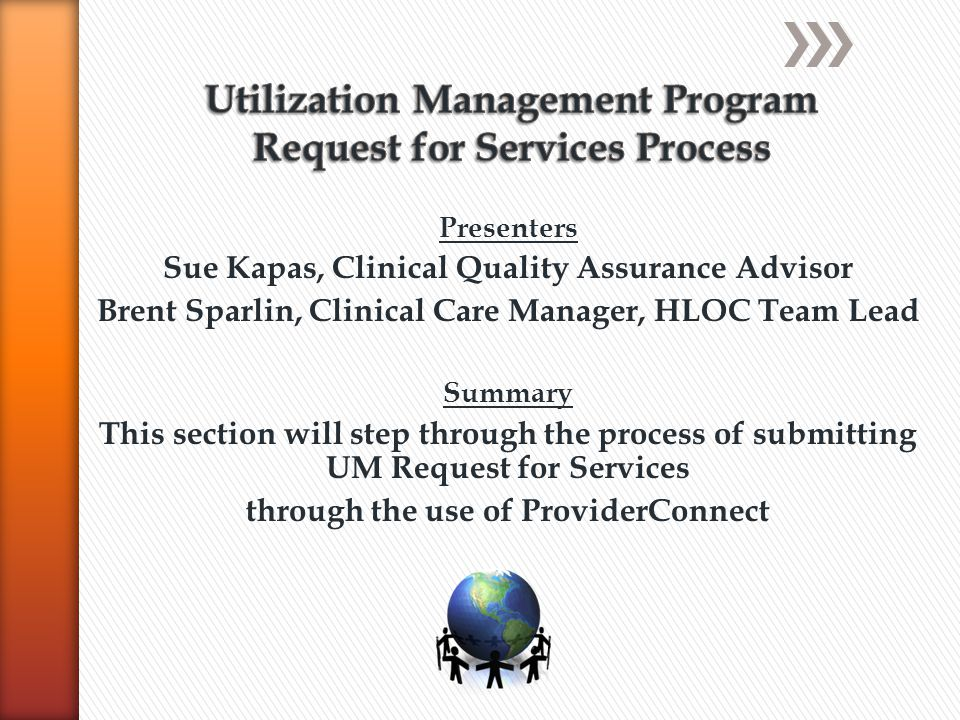 Presenters Sue Kapas, Clinical Quality Assurance Advisor Brent Sparlin, Clinical Care Manager, HLOC Team Lead Summary This section will step through the process of submitting UM Request for Services through the use of ProviderConnect
