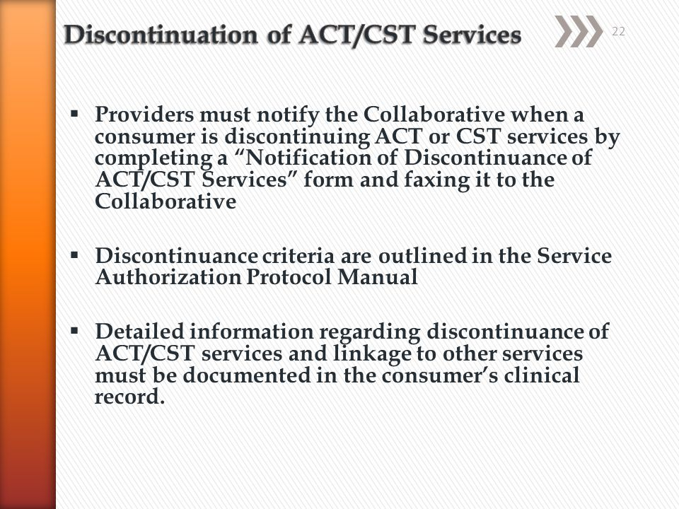  Providers must notify the Collaborative when a consumer is discontinuing ACT or CST services by completing a Notification of Discontinuance of ACT/CST Services form and faxing it to the Collaborative  Discontinuance criteria are outlined in the Service Authorization Protocol Manual  Detailed information regarding discontinuance of ACT/CST services and linkage to other services must be documented in the consumer's clinical record.