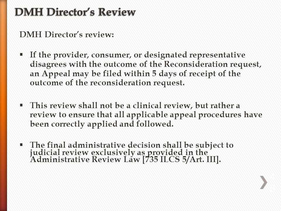 DMH Director's review:  If the provider, consumer, or designated representative disagrees with the outcome of the Reconsideration request, an Appeal may be filed within 5 days of receipt of the outcome of the reconsideration request.