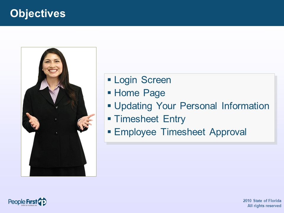 Objectives  Login Screen  Home Page  Updating Your Personal Information  Timesheet Entry  Employee Timesheet Approval  Login Screen  Home Page  Updating Your Personal Information  Timesheet Entry  Employee Timesheet Approval 2010 State of Florida All rights reserved