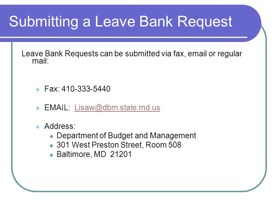 Submitting a Leave Bank Request Leave Bank Requests can be submitted via fax, email or regular mail: Fax: 410-333-5440 EMAIL: Lisaw@dbm.state.md.usLisaw@dbm.state.md.us Address: Department of Budget and Management 301 West Preston Street, Room 508 Baltimore, MD 21201