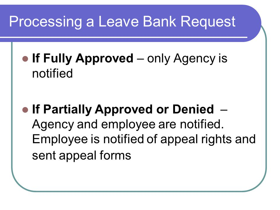 Processing a Leave Bank Request If Fully Approved – only Agency is notified If Partially Approved or Denied – Agency and employee are notified.