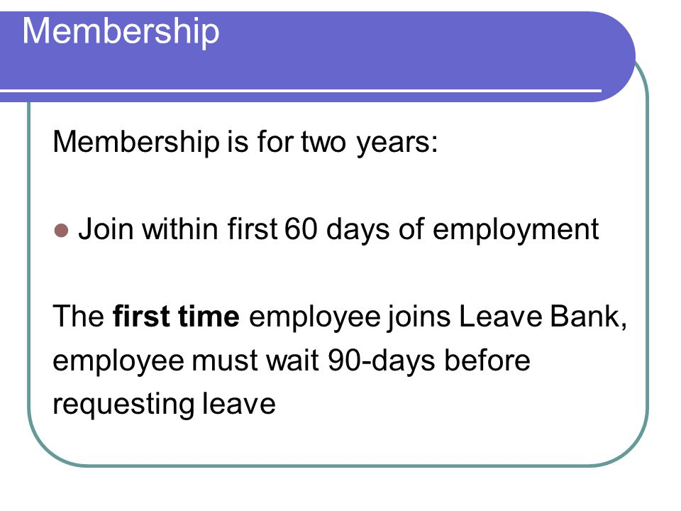 Membership Membership is for two years: Join within first 60 days of employment The first time employee joins Leave Bank, employee must wait 90-days before requesting leave