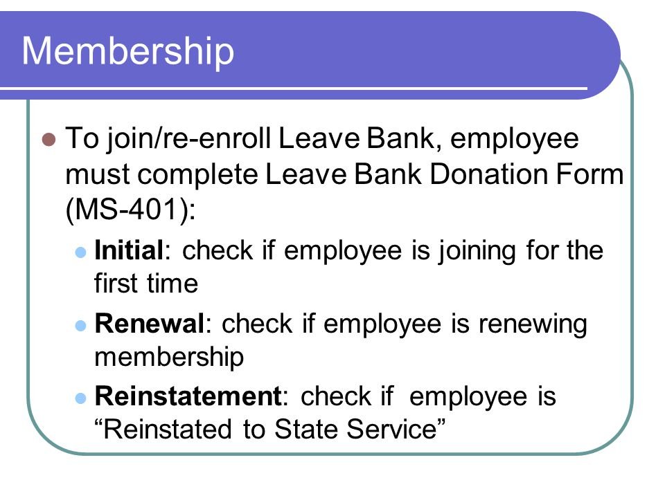 Membership To join/re-enroll Leave Bank, employee must complete Leave Bank Donation Form (MS-401): Initial: check if employee is joining for the first time Renewal: check if employee is renewing membership Reinstatement: check if employee is Reinstated to State Service