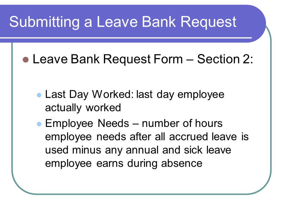 Submitting a Leave Bank Request Leave Bank Request Form – Section 2: Last Day Worked: last day employee actually worked Employee Needs – number of hours employee needs after all accrued leave is used minus any annual and sick leave employee earns during absence