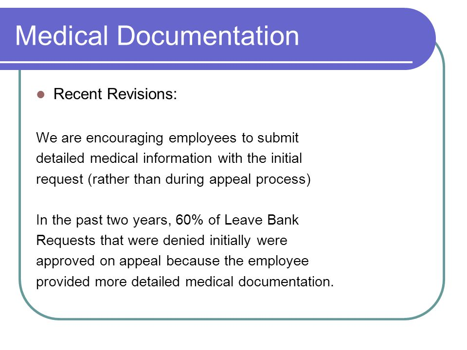 Submitting Medical Documentation Recent Revisions: Employee may submit detailed medical records to the agency or directly to DBM If employee sends records to DBM, s/he must still submit Leave Bank Request Form & Medical Request form to the Agency