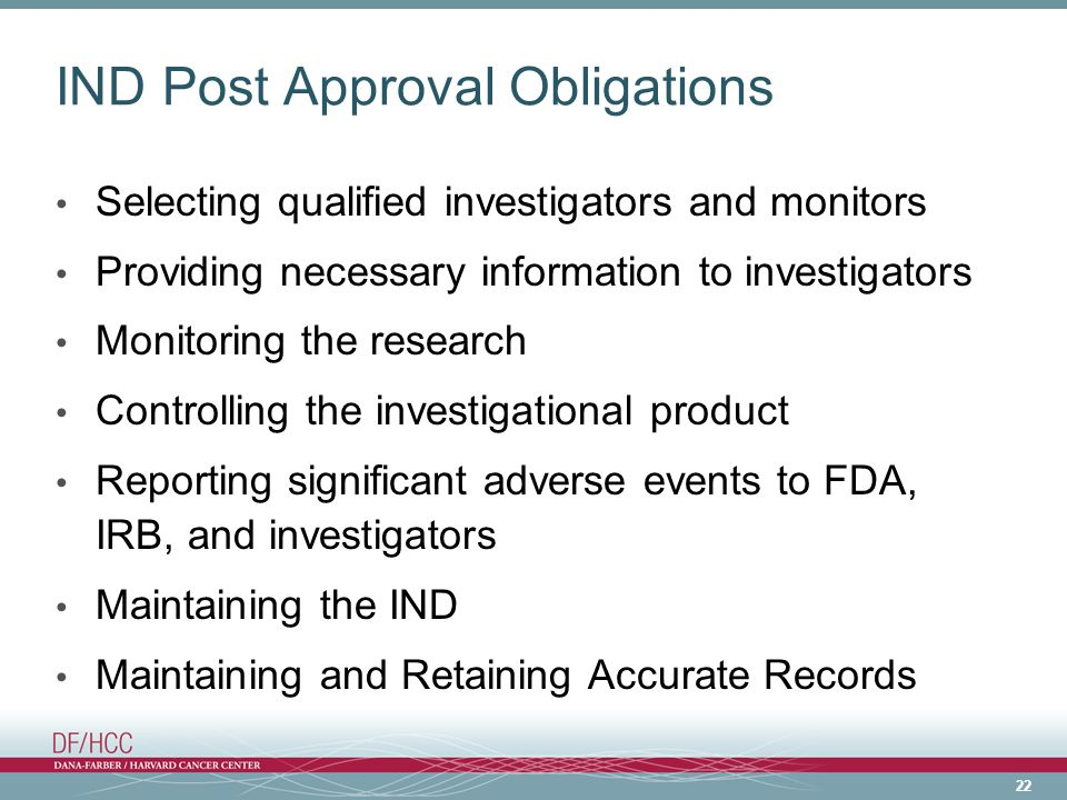 22 IND Post Approval Obligations Selecting qualified investigators and monitors Providing necessary information to investigators Monitoring the research Controlling the investigational product Reporting significant adverse events to FDA, IRB, and investigators Maintaining the IND Maintaining and Retaining Accurate Records