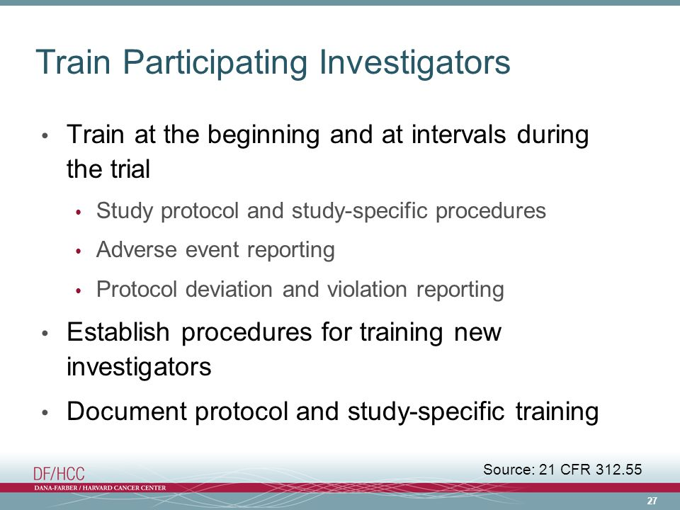 27 Train Participating Investigators Train at the beginning and at intervals during the trial Study protocol and study-specific procedures Adverse event reporting Protocol deviation and violation reporting Establish procedures for training new investigators Document protocol and study-specific training Source: 21 CFR 312.55