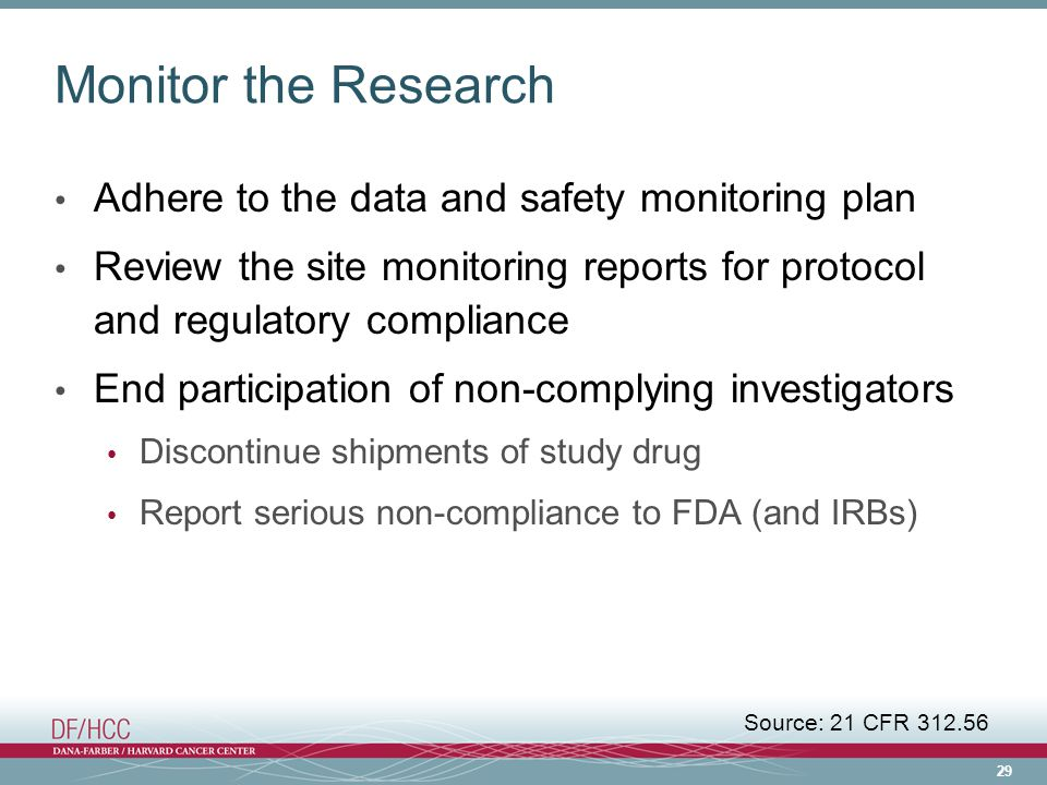 29 Monitor the Research Adhere to the data and safety monitoring plan Review the site monitoring reports for protocol and regulatory compliance End participation of non-complying investigators Discontinue shipments of study drug Report serious non-compliance to FDA (and IRBs) Source: 21 CFR 312.56