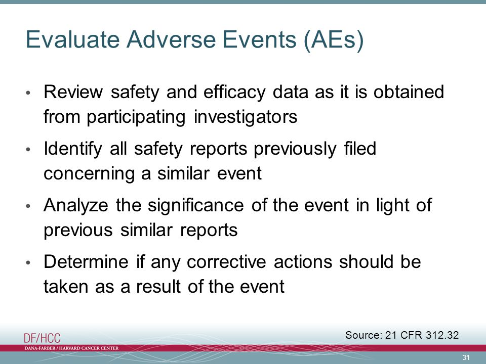31 Evaluate Adverse Events (AEs) Review safety and efficacy data as it is obtained from participating investigators Identify all safety reports previously filed concerning a similar event Analyze the significance of the event in light of previous similar reports Determine if any corrective actions should be taken as a result of the event Source: 21 CFR 312.32