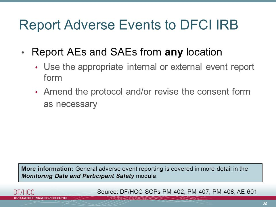 32 Report Adverse Events to DFCI IRB Report AEs and SAEs from any location Use the appropriate internal or external event report form Amend the protocol and/or revise the consent form as necessary More information: General adverse event reporting is covered in more detail in the Monitoring Data and Participant Safety module.