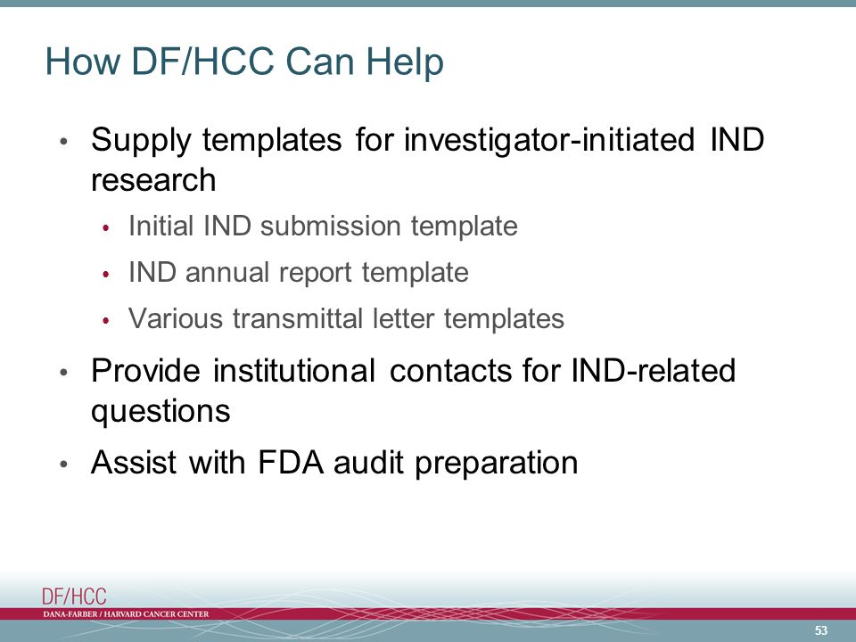 53 How DF/HCC Can Help Supply templates for investigator-initiated IND research Initial IND submission template IND annual report template Various transmittal letter templates Provide institutional contacts for IND-related questions Assist with FDA audit preparation