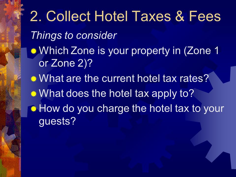 2. Collect Hotel Taxes & Fees Things to consider  Which Zone is your property in (Zone 1 or Zone 2)?  What are the current hotel tax rates?  What d