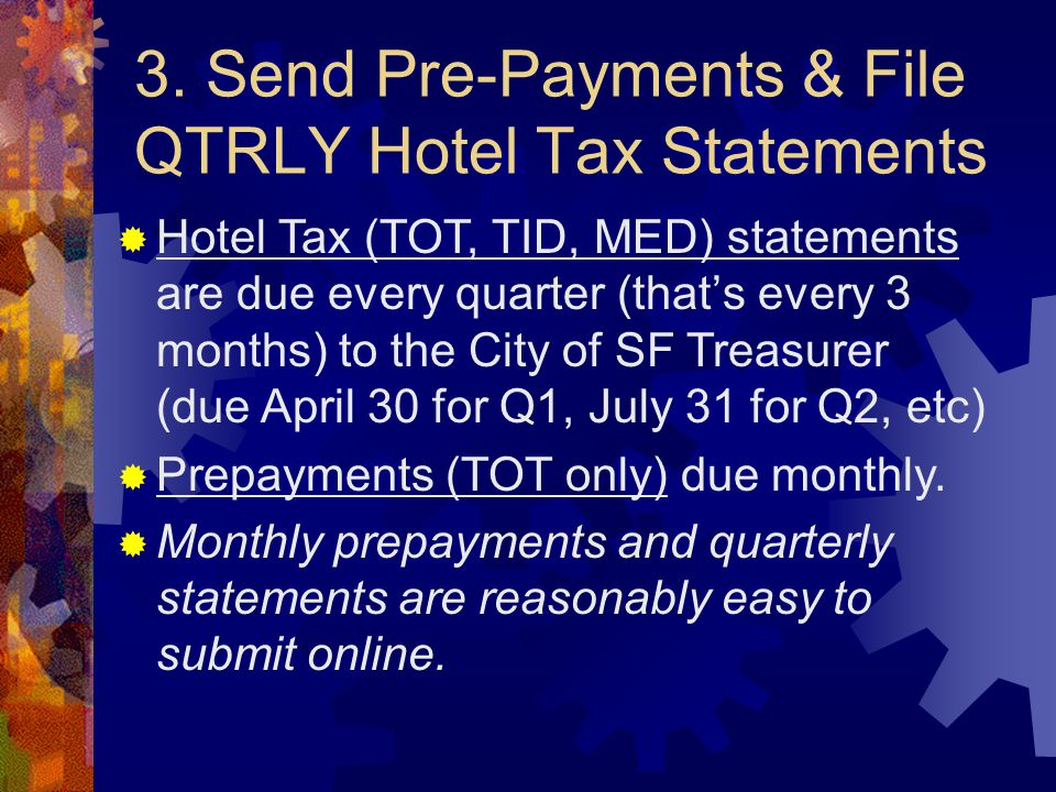 3. Send Pre-Payments & File QTRLY Hotel Tax Statements  Hotel Tax (TOT, TID, MED) statements are due every quarter (that's every 3 months) to the Cit