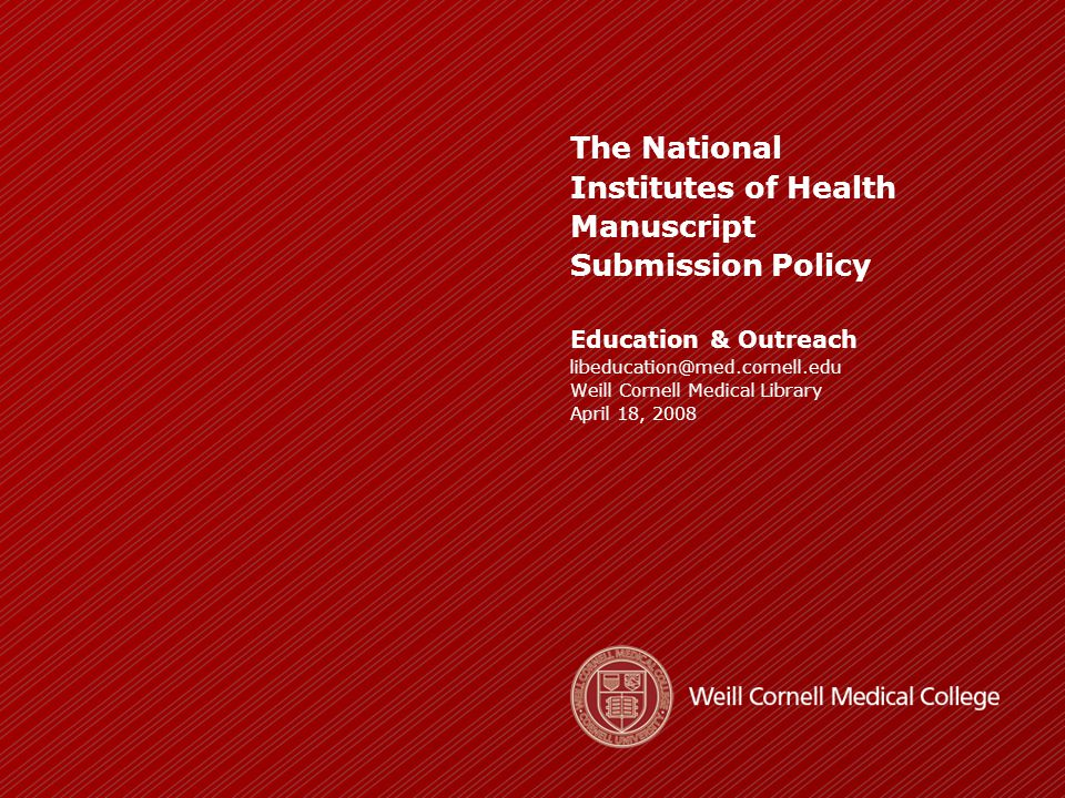 ____________________________________________________________________ _____________________________________________ WEILL CORNELL MEDICAL LIBRARY http://library.med.cornell.edu Our Agenda  Overview of the NIH Public Access Policy  Who the policy applies to & what must be deposited  Copyright responsibility  How to submit manuscripts  Citing articles using PMCID  The Library's Scholarly Communication Support Services