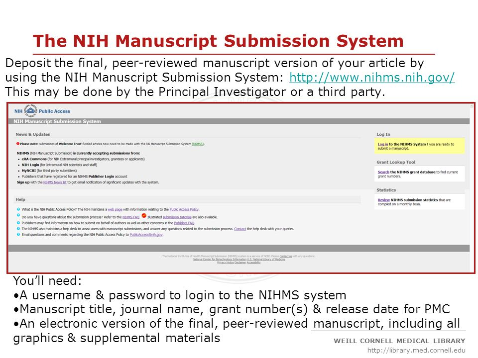 ____________________________________________________________________ _____________________________________________ WEILL CORNELL MEDICAL LIBRARY http://library.med.cornell.edu The NIH Manuscript Submission System Deposit the final, peer-reviewed manuscript version of your article by using the NIH Manuscript Submission System: http://www.nihms.nih.gov/http://www.nihms.nih.gov/ This may be done by the Principal Investigator or a third party.
