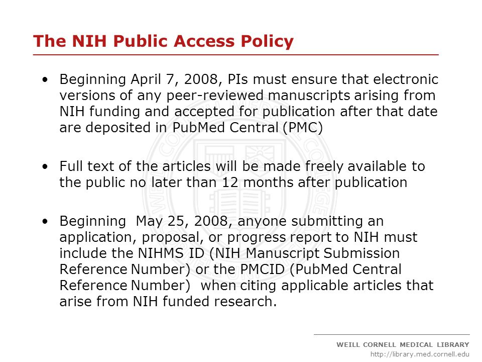 ____________________________________________________________________ _____________________________________________ WEILL CORNELL MEDICAL LIBRARY http://library.med.cornell.edu The NIH Public Access Policy Beginning April 7, 2008, PIs must ensure that electronic versions of any peer-reviewed manuscripts arising from NIH funding and accepted for publication after that date are deposited in PubMed Central (PMC) Full text of the articles will be made freely available to the public no later than 12 months after publication Beginning May 25, 2008, anyone submitting an application, proposal, or progress report to NIH must include the NIHMS ID (NIH Manuscript Submission Reference Number) or the PMCID (PubMed Central Reference Number) when citing applicable articles that arise from NIH funded research.