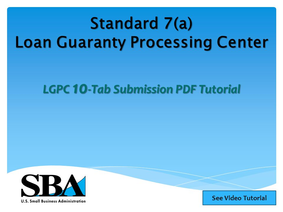 Standard 7(a) Loan Guaranty Processing Center LGPC 10 -Tab Submission PDF Tutorial See Video Tutorial