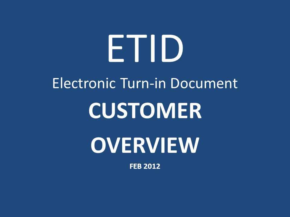 ETID Electronic Turn-in Document CUSTOMER OVERVIEW FEB 2012