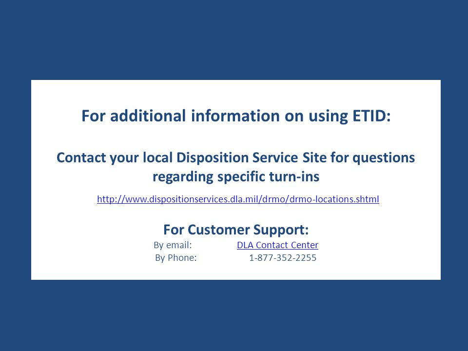 For additional information on using ETID: Contact your local Disposition Service Site for questions regarding specific turn-ins http://www.dispositionservices.dla.mil/drmo/drmo-locations.shtml For Customer Support: By email: DLA Contact CenterDLA Contact Center By Phone: 1-877-352-2255