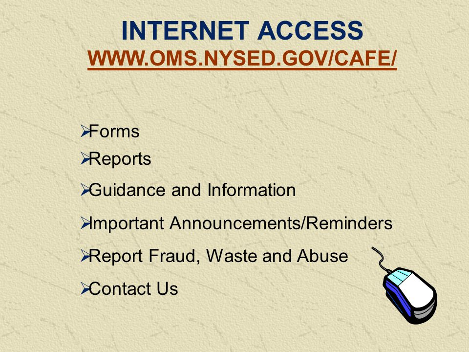 INTERNET ACCESS WWW.OMS.NYSED.GOV/CAFE/  Forms  Reports  Guidance and Information  Important Announcements/Reminders  Report Fraud, Waste and Abuse  Contact Us