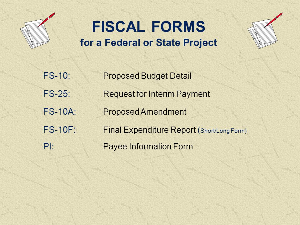 FISCAL FORMS for a Federal or State Project FS-10: Proposed Budget Detail FS-25: Request for Interim Payment FS-10A: Proposed Amendment FS-10F : Final Expenditure Report ( Short/Long Form) PI: Payee Information Form
