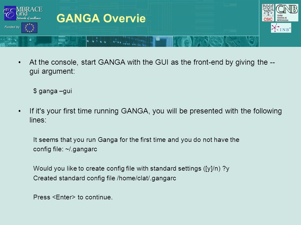 GANGA Overvie At the console, start GANGA with the GUI as the front-end by giving the -- gui argument: $ ganga –gui If it s your first time running GANGA, you will be presented with the following lines: It seems that you run Ganga for the first time and you do not have the config file: ~/.gangarc Would you like to create config file with standard settings ([y]/n) y Created standard config file /home/clat/.gangarc Press to continue.