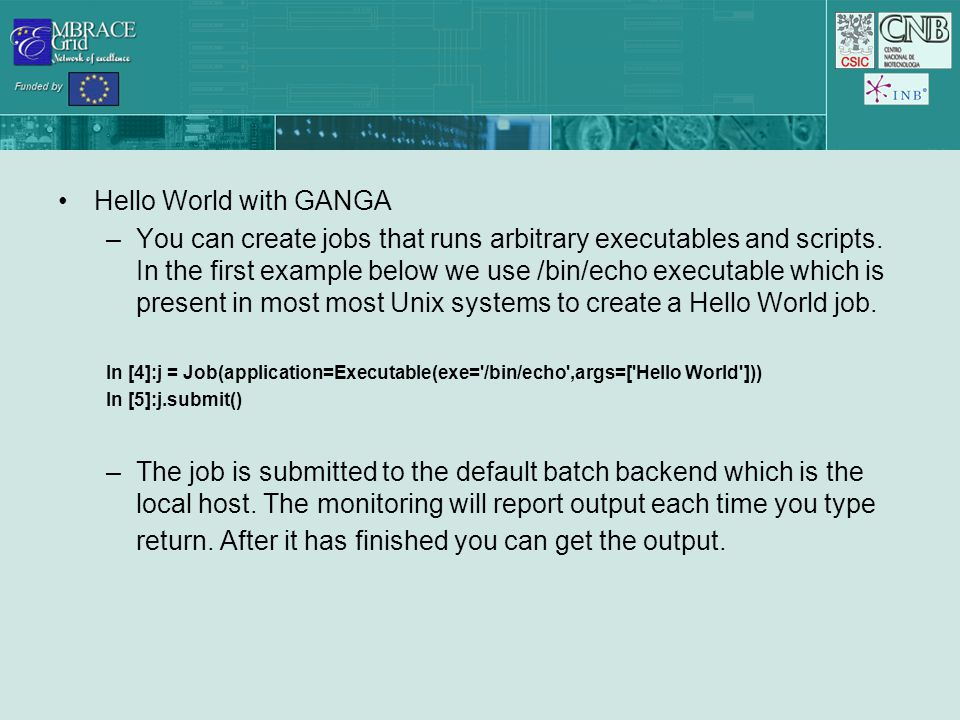 Hello World with GANGA –You can create jobs that runs arbitrary executables and scripts.