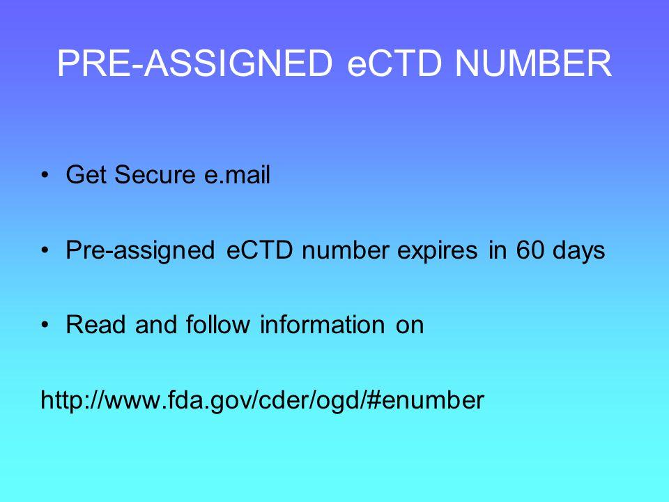PRE-ASSIGNED eCTD NUMBER Get Secure e.mail Pre-assigned eCTD number expires in 60 days Read and follow information on http://www.fda.gov/cder/ogd/#enu