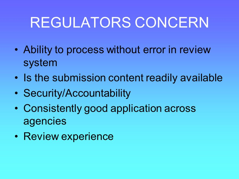 REGULATORS CONCERN Ability to process without error in review system Is the submission content readily available Security/Accountability Consistently