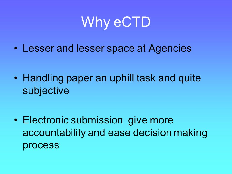 Why eCTD eCTD is a superior technology Establish a single application format for all applications Avoids expensive internal processes and systems for receiving and archiving applications