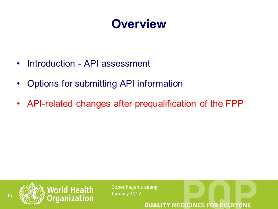 Overview Introduction - API assessment Options for submitting API information API-related changes after prequalification of the FPP 36 Copenhagen training January 2012
