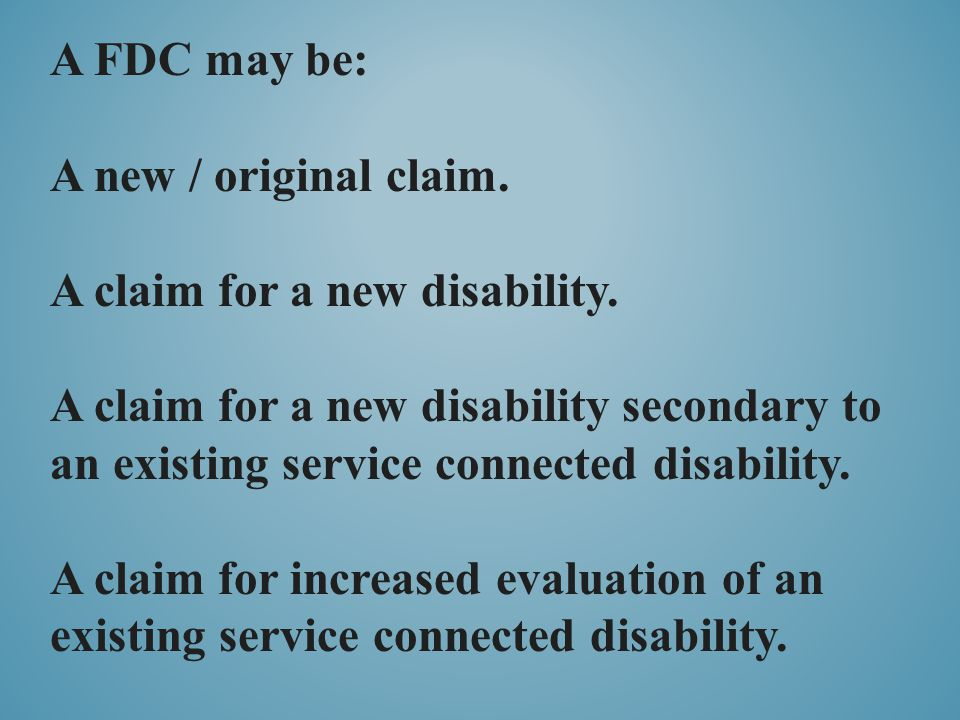 A FDC may be: A new / original claim. A claim for a new disability. A claim for a new disability secondary to an existing service connected disability