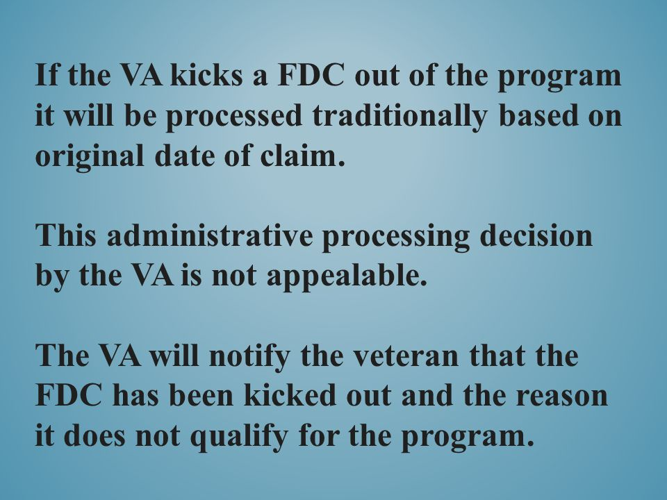 If the VA kicks a FDC out of the program it will be processed traditionally based on original date of claim. This administrative processing decision b