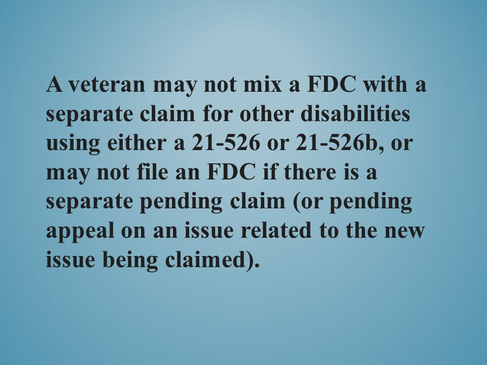 A veteran may not mix a FDC with a separate claim for other disabilities using either a 21-526 or 21-526b, or may not file an FDC if there is a separa