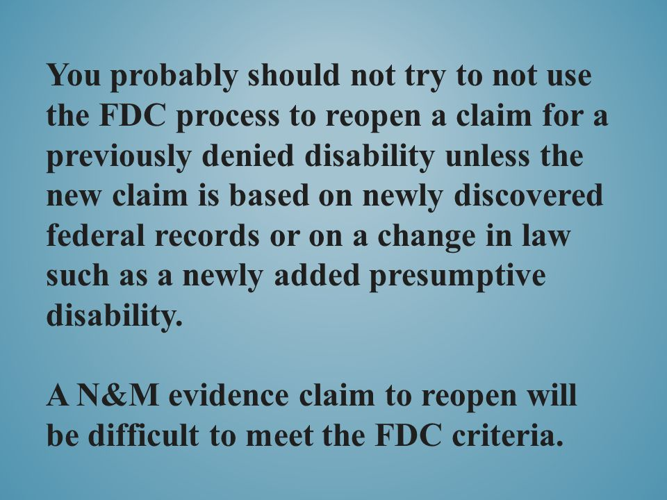 You probably should not try to not use the FDC process to reopen a claim for a previously denied disability unless the new claim is based on newly dis