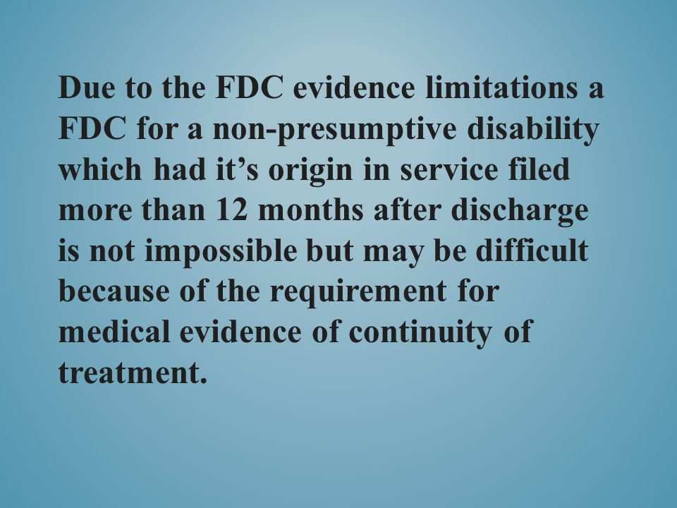 Due to the FDC evidence limitations a FDC for a non-presumptive disability which had it's origin in service filed more than 12 months after discharge