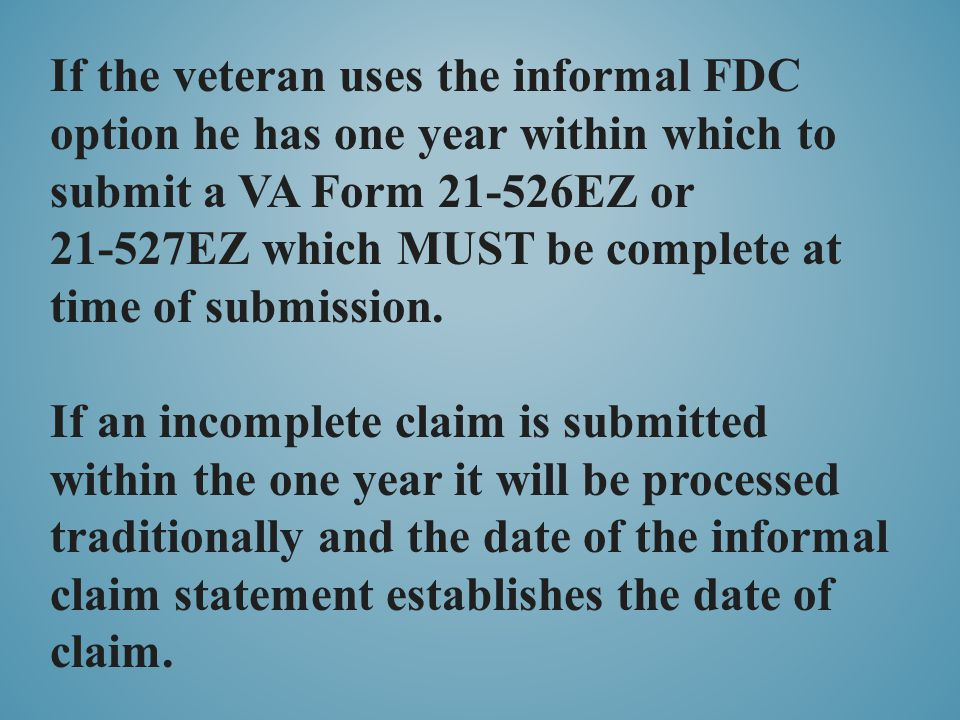 If the veteran uses the informal FDC option he has one year within which to submit a VA Form 21-526EZ or 21-527EZ which MUST be complete at time of su