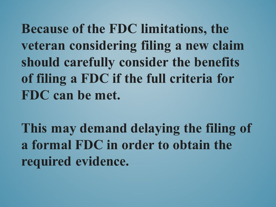 Because of the FDC limitations, the veteran considering filing a new claim should carefully consider the benefits of filing a FDC if the full criteria