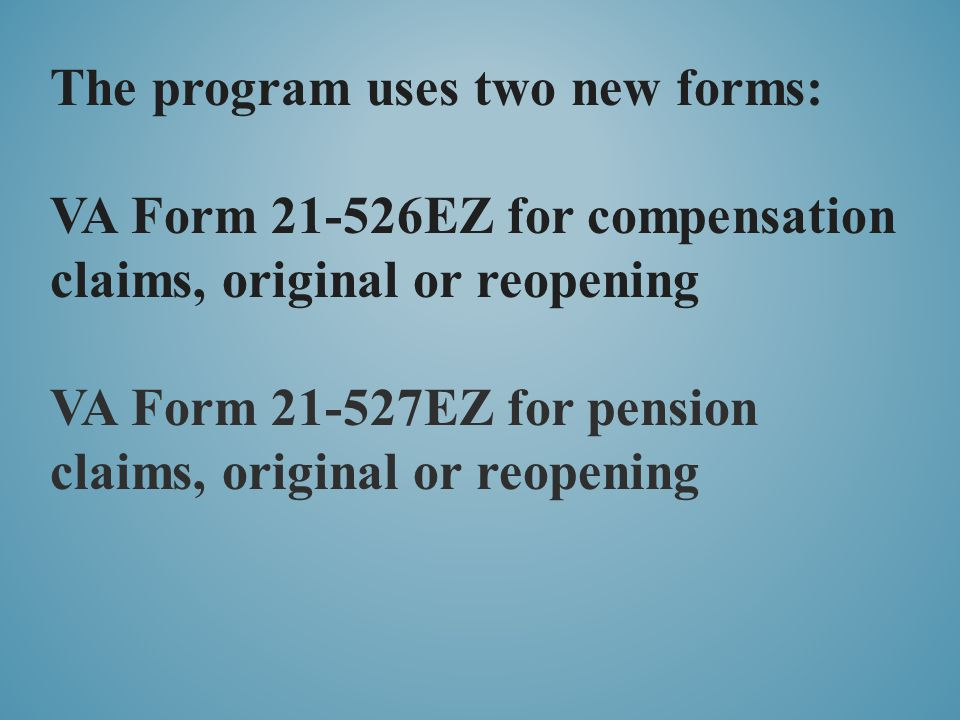 The program uses two new forms: VA Form 21-526EZ for compensation claims, original or reopening VA Form 21-527EZ for pension claims, original or reope