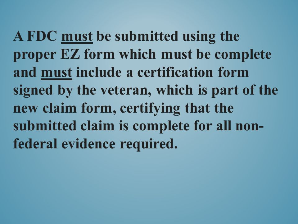 A FDC must be submitted using the proper EZ form which must be complete and must include a certification form signed by the veteran, which is part of