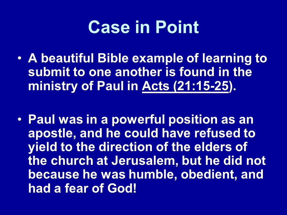 Case in Point A beautiful Bible example of learning to submit to one another is found in the ministry of Paul in Acts (21:15-25). Paul was in a powerf