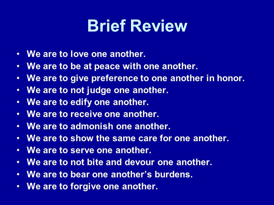 Brief Review We are to love one another. We are to be at peace with one another. We are to give preference to one another in honor. We are to not judg