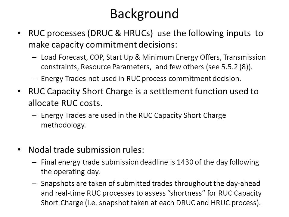 Background RUC processes (DRUC & HRUCs) use the following inputs to make capacity commitment decisions: – Load Forecast, COP, Start Up & Minimum Energ
