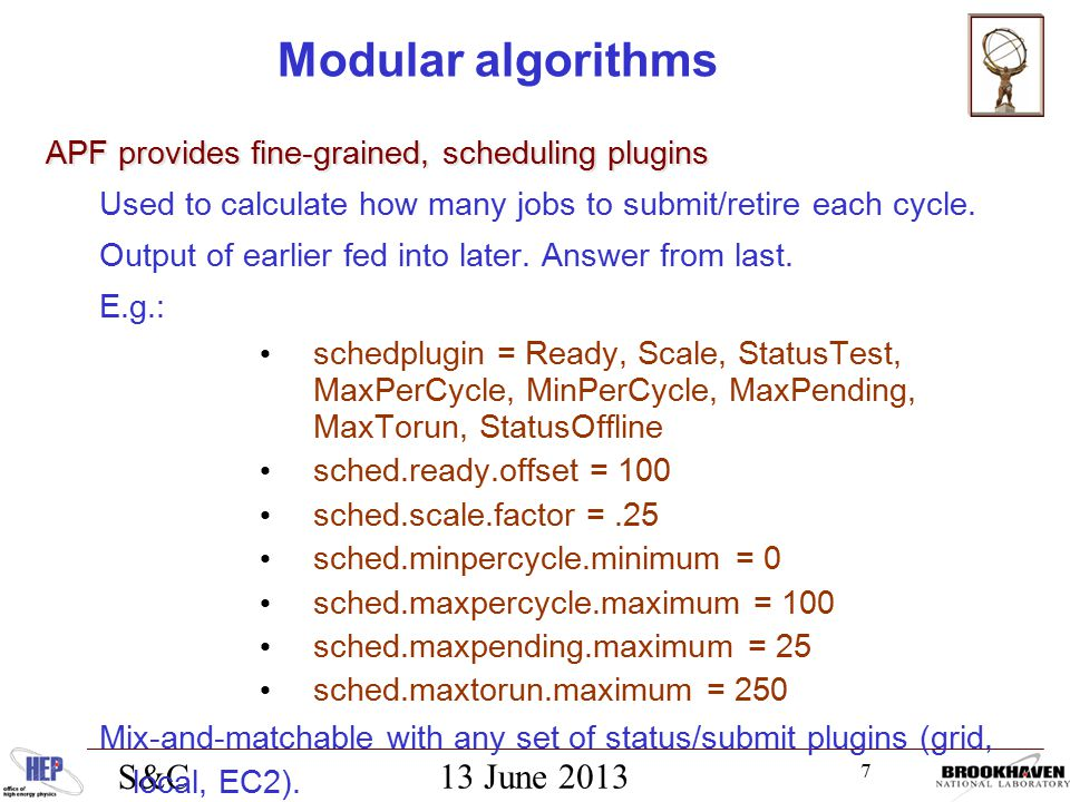 7 13 June 2013 S&C Modular algorithms APF provides fine-grained, scheduling plugins Used to calculate how many jobs to submit/retire each cycle.