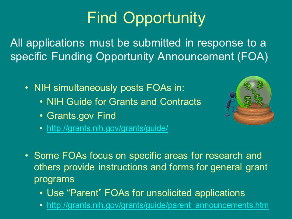 Find Opportunity All applications must be submitted in response to a specific Funding Opportunity Announcement (FOA) NIH simultaneously posts FOAs in: NIH Guide for Grants and Contracts Grants.gov Find http://grants.nih.gov/grants/guide/ Some FOAs focus on specific areas for research and others provide instructions and forms for general grant programs Use Parent FOAs for unsolicited applications http://grants.nih.gov/grants/guide/parent_announcements.htm